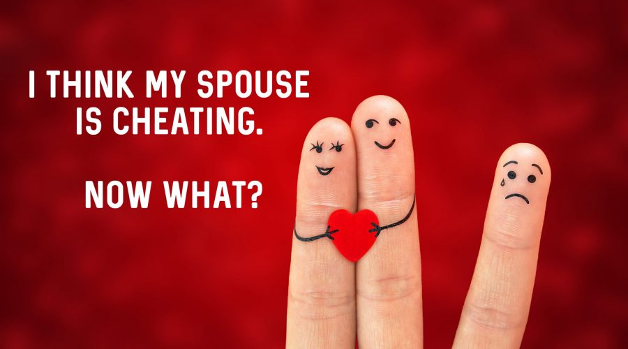 I Think My Spouse is Cheating. Now What?